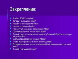 Закрепление: Кто был Абай Кунанбаев? Когда и где родился Абай? Назовите насто