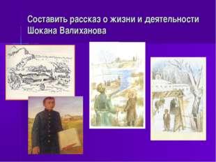 Составить рассказ о жизни и деятельности Шокана Валиханова