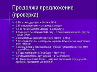 Продолжи предложение (проверка) 1. В каком году родился Шокан – 1835 2. Его н