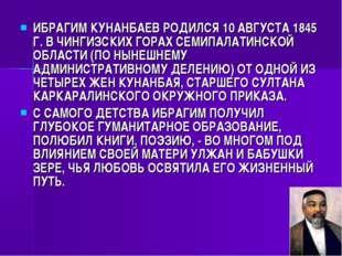 ИБРАГИМ КУНАНБАЕВ РОДИЛСЯ 10 АВГУСТА 1845 Г. В ЧИНГИЗСКИХ ГОРАХ СЕМИПАЛАТИНСК