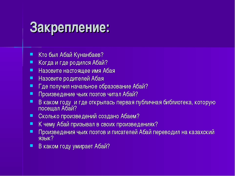 Закрепление: Кто был Абай Кунанбаев? Когда и где родился Абай? Назовите насто...