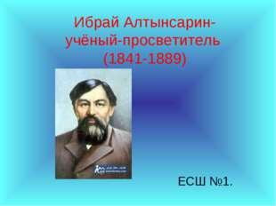 Ибрай Алтынсарин- учёный-просветитель (1841-1889) ЕСШ №1.