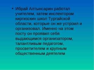 Ибрай Алтынсарин работал учителем, затем инспектором киргизских школ Тургайск