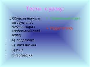 Тесты к уроку: 1 Область науки, в которую внес И.Алтынсарин наибольший свой в