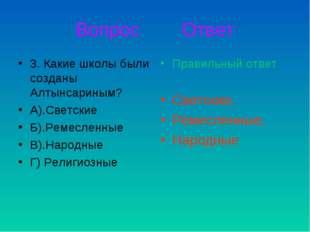 Вопрос Ответ 3. Какие школы были созданы Алтынсариным? А).Светские Б).Ремесле