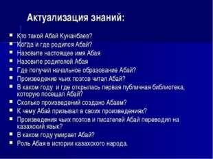 Актуализация знаний: Кто такой Абай Кунанбаев? Когда и где родился Абай? Назо