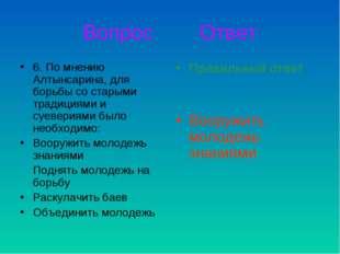 Вопрос Ответ 6. По мнению Алтынсарина, для борьбы со старыми традициями и суе