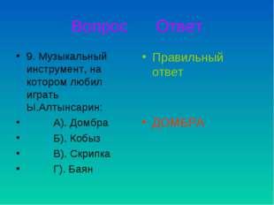 Вопрос Ответ 9. Музыкальный инструмент, на котором любил играть Ы.Алтынсарин: