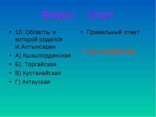 Вопрос Ответ 10. Область, в которой родился И.Алтынсарин А) Кызылординская Б)