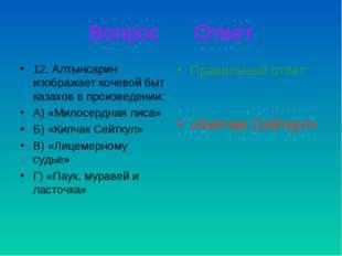 Вопрос Ответ 12. Алтынсарин изображает кочевой быт казахов в произведении: А)