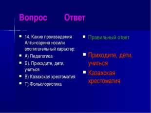 Вопрос Ответ 14. Какие произведения Алтынсарина носили воспитательный характе