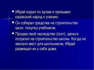 Ибрай ездил по аулам и призывал казахский народ к учению. Он собирал средства
