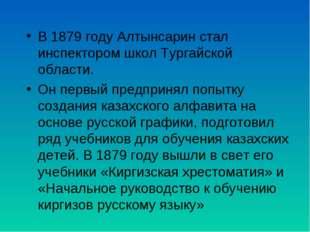 В 1879 году Алтынсарин стал инспектором школ Тургайской области. Он первый пр