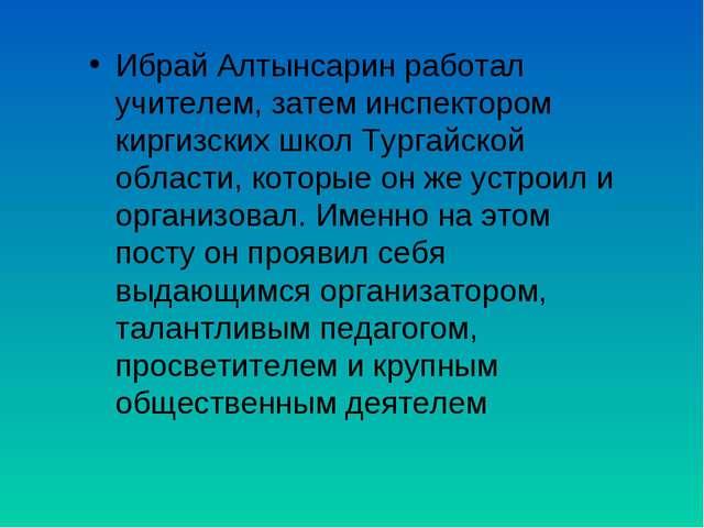 Ибрай Алтынсарин работал учителем, затем инспектором киргизских школ Тургайск...