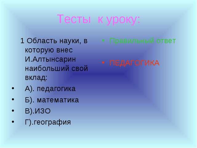 Тесты к уроку: 1 Область науки, в которую внес И.Алтынсарин наибольший свой в...