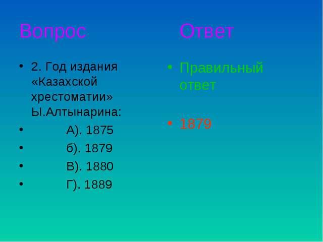 Вопрос Ответ 2. Год издания «Казахской хрестоматии» Ы.Алтынарина: А). 1875 б)...