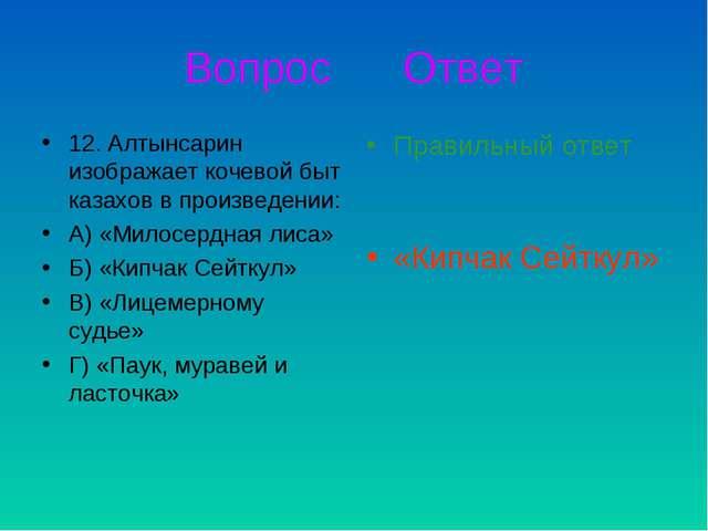 Вопрос Ответ 12. Алтынсарин изображает кочевой быт казахов в произведении: А)...