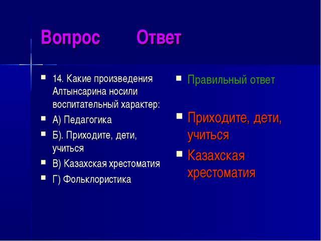 Вопрос Ответ 14. Какие произведения Алтынсарина носили воспитательный характе...
