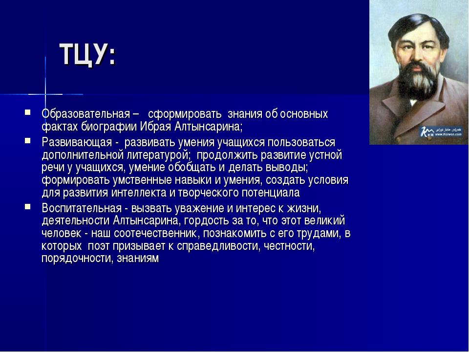 ТЦУ: Образовательная – сформировать знания об основных фактах биографии Ибрая...