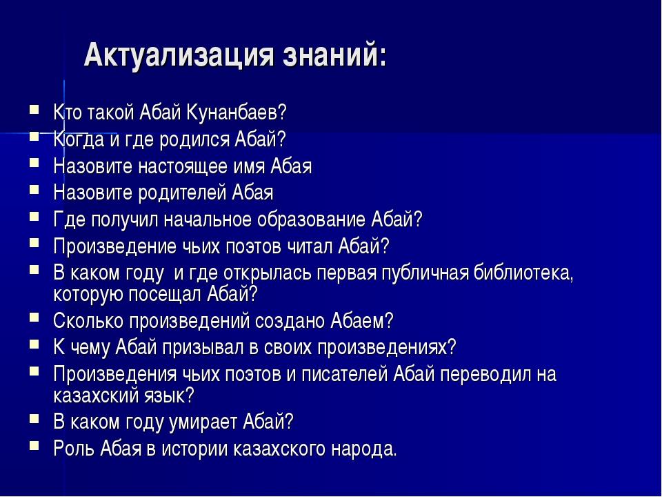 Актуализация знаний: Кто такой Абай Кунанбаев? Когда и где родился Абай? Назо...