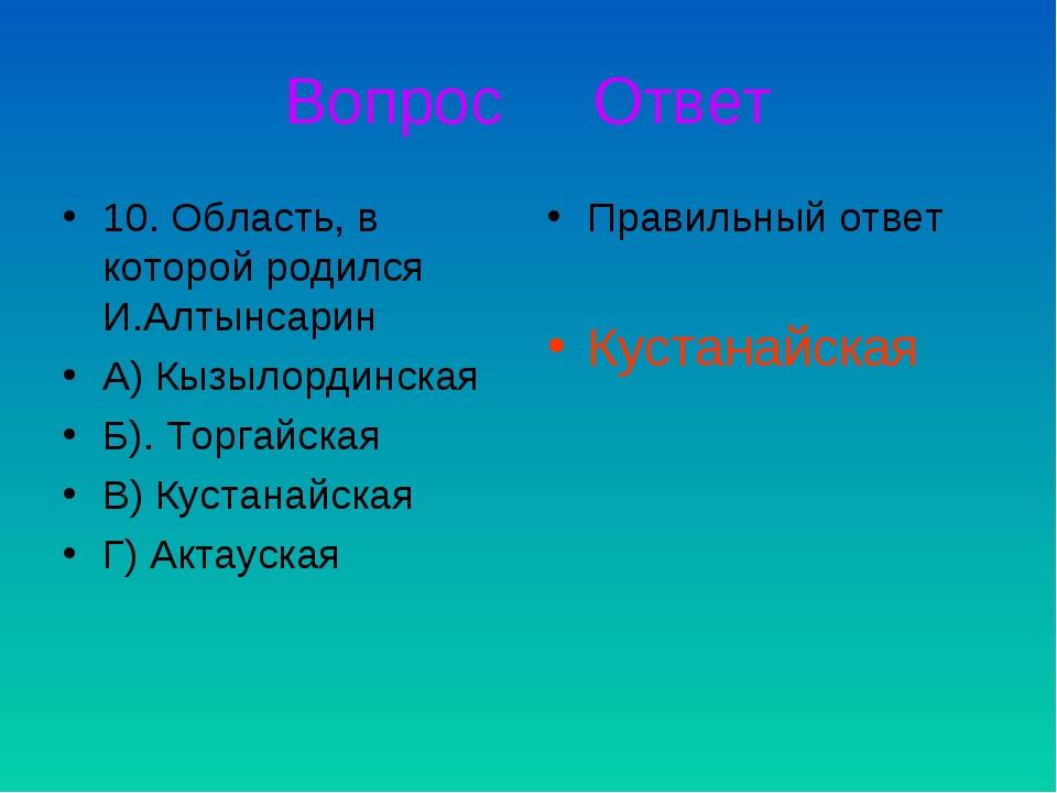 Вопрос Ответ 10. Область, в которой родился И.Алтынсарин А) Кызылординская Б)...
