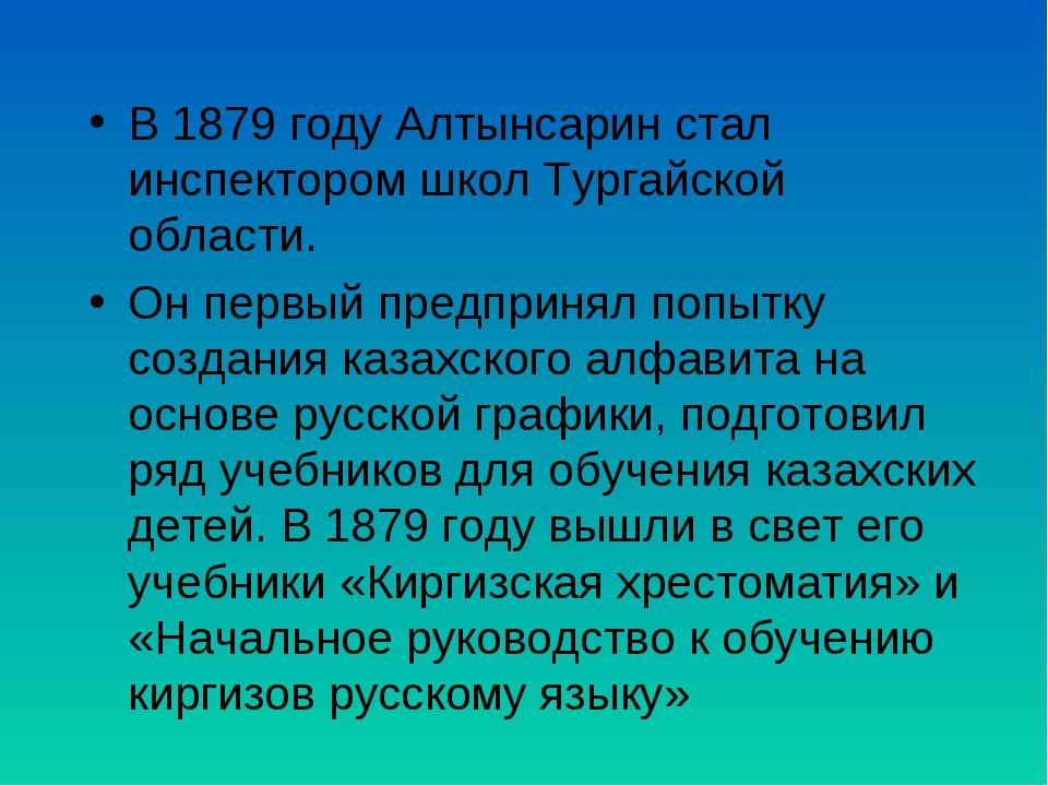 В 1879 году Алтынсарин стал инспектором школ Тургайской области. Он первый пр...