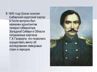 В 1853 году Шокан окончил Сибирский кадетский корпус и после выпуска был назн