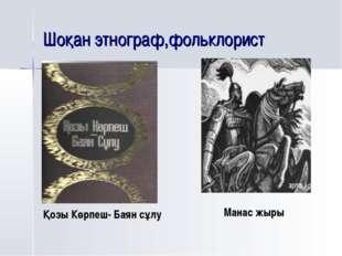 Шоқан этнограф,фольклорист Қозы Көрпеш- Баян сұлу Манас жыры