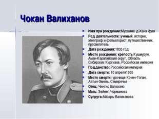 Чокан Валиханов Имя при рождении:Мухамме́д-Хана́фия Род деятельности: ученый,