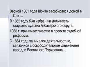 Весной 1861 года Шокан засобирался домой в Степь. В 1862 году был избран на д