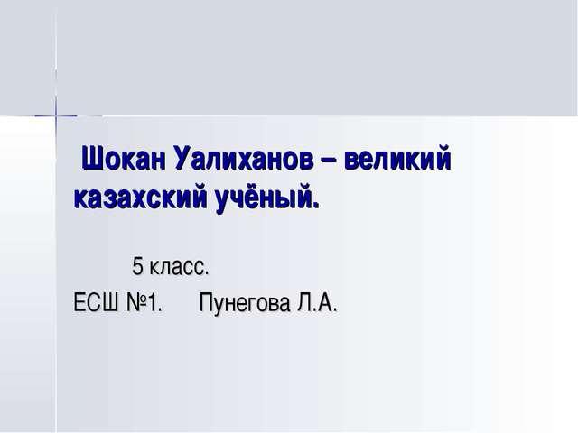 Шокан Уалиханов – великий казахский учёный. 5 класс. ЕСШ №1. Пунегова Л.А.
