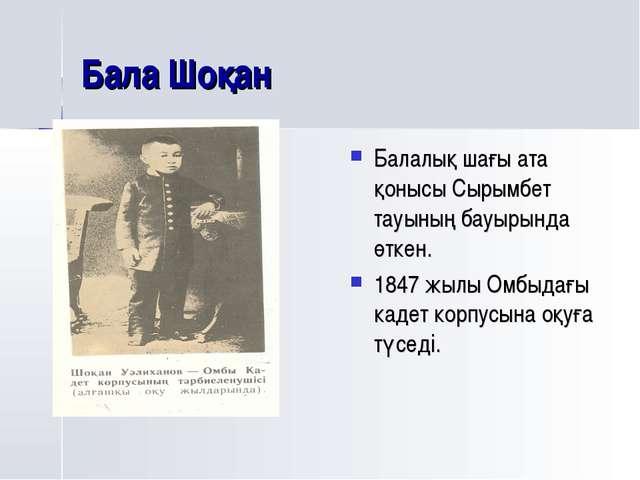 Бала Шоқан Балалық шағы ата қонысы Сырымбет тауының бауырында өткен. 1847 жыл...