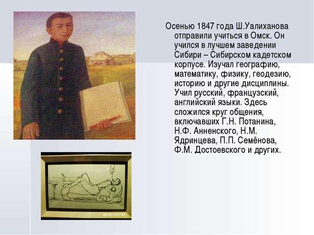 Осенью 1847 года Ш.Уалиханова отправили учиться в Омск. Он учился в лучшем з...