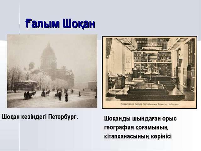 Ғалым Шоқан Шоқан кезіндегі Петербург. Шоқанды шындаған орыс география қоғамы...