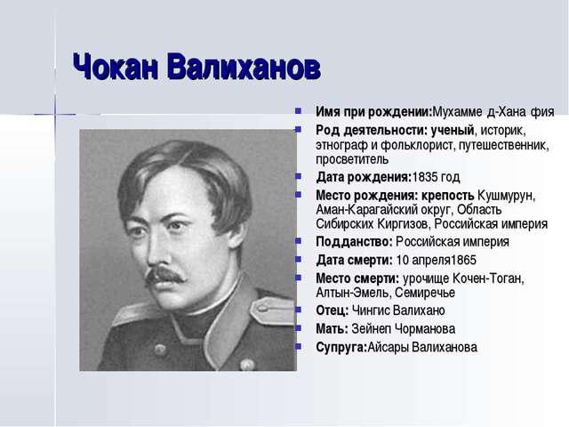Чокан Валиханов Имя при рождении:Мухамме́д-Хана́фия Род деятельности: ученый,...