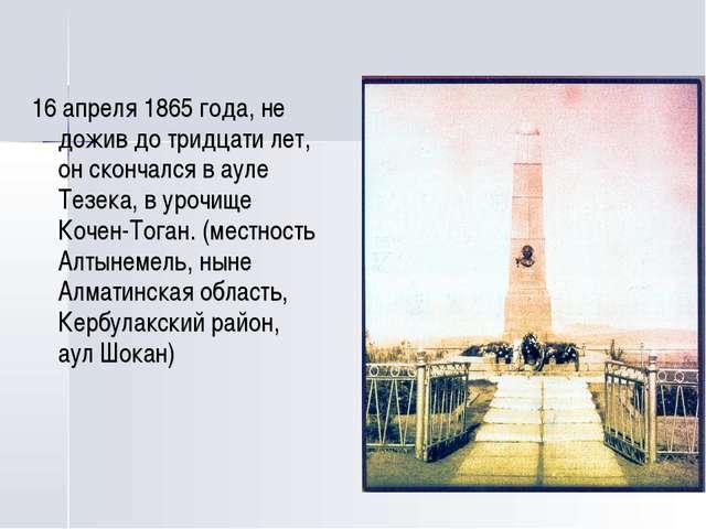 16 апреля 1865 года, не дожив до тридцати лет, он скончался в ауле Тезека, в...