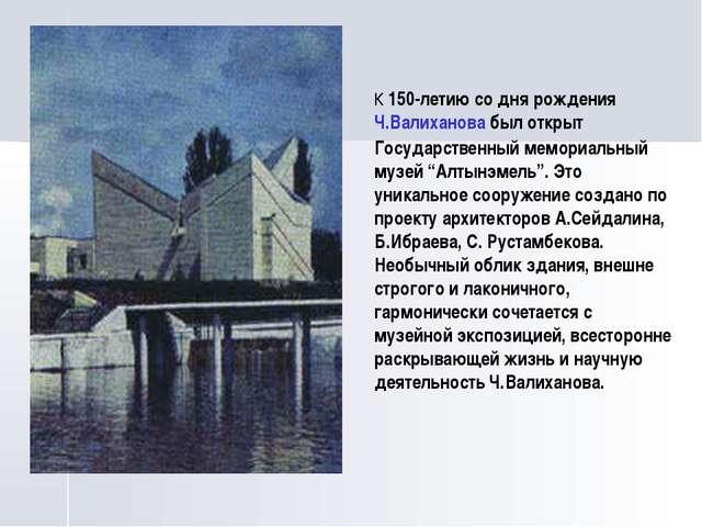 К 150-летию со дня рождения Ч.Валиханова был открыт Государственный мемориаль...