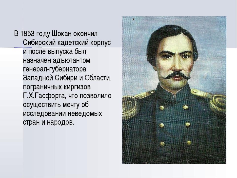 В 1853 году Шокан окончил Сибирский кадетский корпус и после выпуска был назн...
