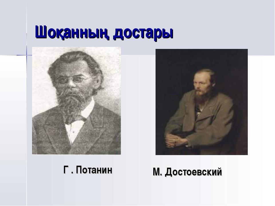 Шоқанның достары Г . Потанин М. Достоевский