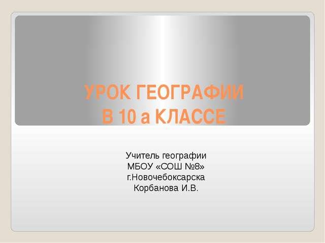 УРОК ГЕОГРАФИИ В 10 а КЛАССЕ Учитель географии МБОУ «СОШ №8» г.Новочебоксарск...