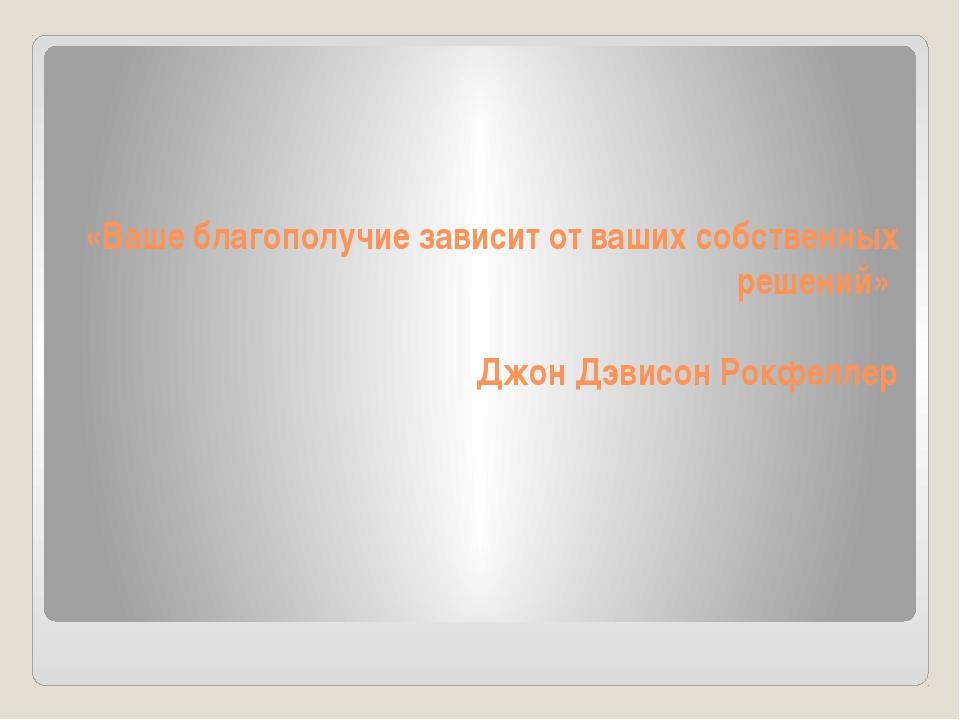 «Ваше благополучие зависит от ваших собственных решений» Джон Дэвисон Рокфе...