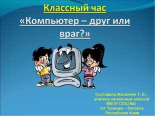 Составила Жасинене Т. В., учитель начальных классов МБОУ СОШ №1 пгт Троицко