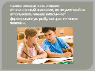 Академик Александр Минц утверждал: «Напичканный знаниями, но не умеющий их ис