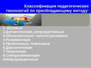 Классификация педагогических технологий по преобладающему методу: 1. Игровые