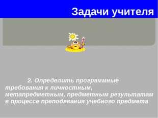 Задачи учителя 2. Определить программные требования к личностным, метапредмет