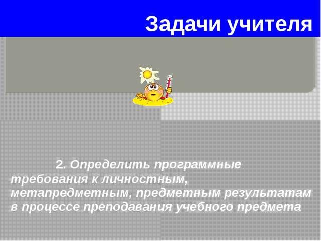Задачи учителя 2. Определить программные требования к личностным, метапредмет...