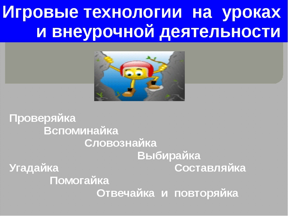 Игровые технологии на уроках и внеурочной деятельности Проверяйка Вспоминайка...