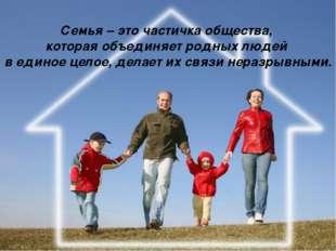 Семья – это частичка общества, которая объединяет родных людей в единое целое