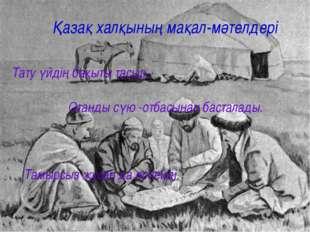 Қазақ халқының мақал-мәтелдері Тату үйдің бақыты тасыр . Отанды сүю -отбасына