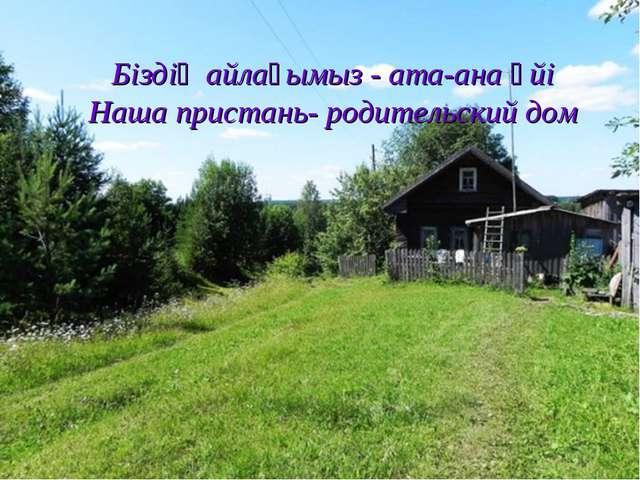 Біздің айлағымыз - ата-ана үйі Наша пристань- родительский дом